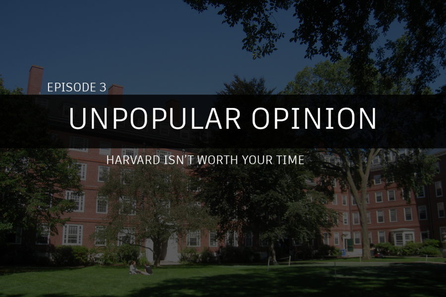Unpopular Opinion Episode 3: Harvard isn't worth your time